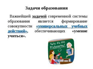 Задачи образования Важнейшей задачей современной системы образования является