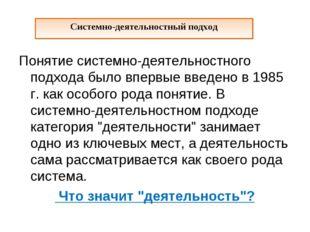 Понятие системно-деятельностного подхода было впервые введено в 1985 г. как о