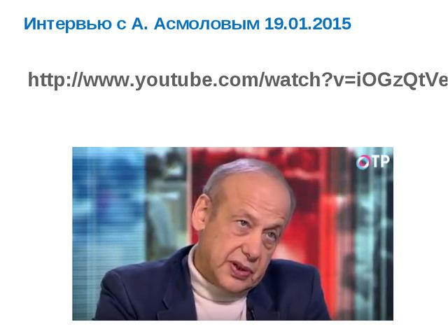 http://www.youtube.com/watch?v=iOGzQtVerFE Интервью с А. Асмоловым 19.01.2015
