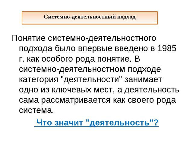 Понятие системно-деятельностного подхода было впервые введено в 1985 г. как о...