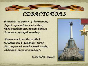 СЕВАСТОПОЛЬ Восстань из пепла, Севастополь, Герой, прославленный навек! Твой