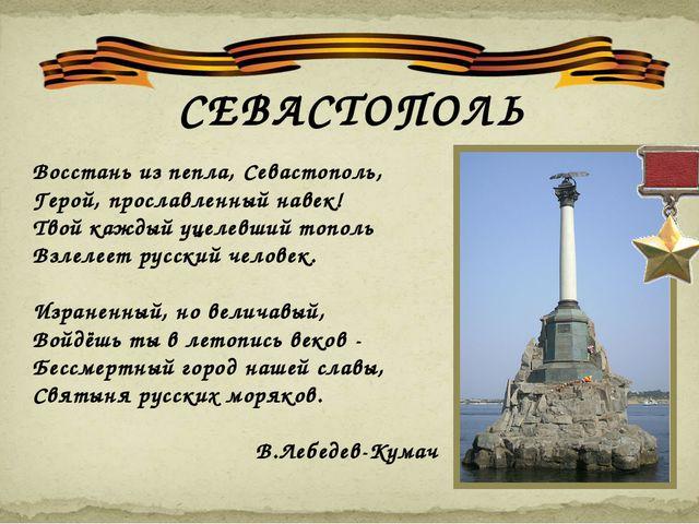 СЕВАСТОПОЛЬ Восстань из пепла, Севастополь, Герой, прославленный навек! Твой...