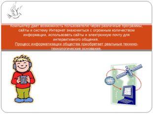 Компьютер дает возможность пользователю через различные программы, сайты и си