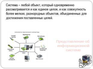 Представление об информационной системе Система – любой объект, который однов