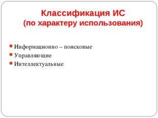 Классификация ИС (по характеру использования) Информационно – поисковые Управ