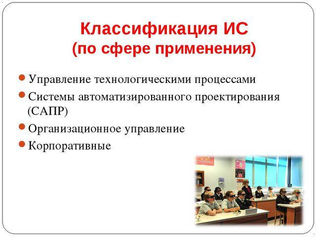 Классификация ИС (по сфере применения) Управление технологическими процессами...