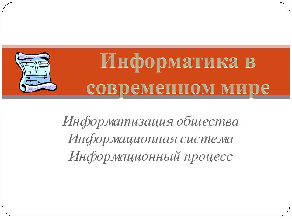 Информатизация общества Информационная система Информационный процесс