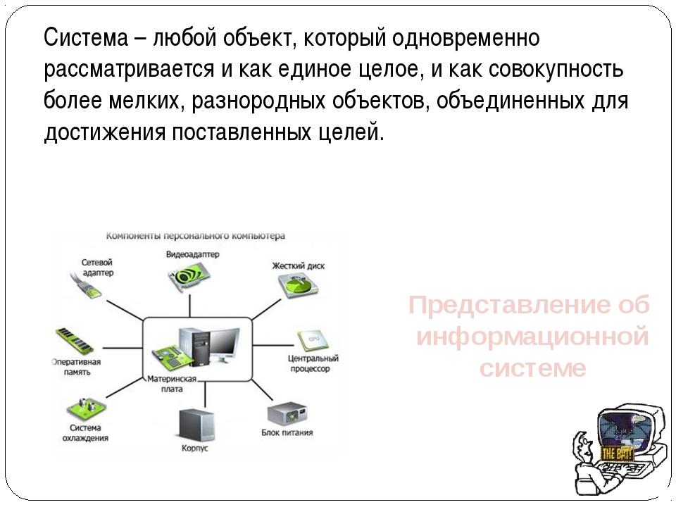 Представление об информационной системе Система – любой объект, который однов...