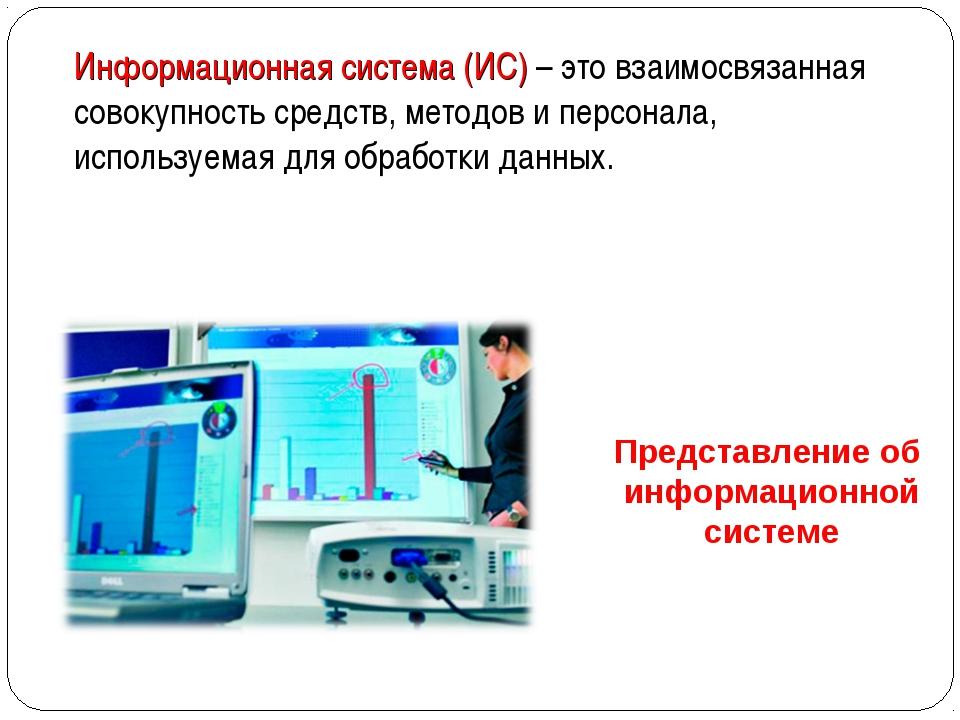 Представление об информационной системе Информационная система (ИС) – это вза...