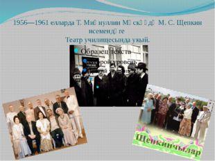 1956—1961 елларда Т. Миңнуллин Мәскәүдә М. С. Щепкин исемендәге Театр училище