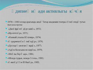 Әдипнең иҗади активлыгы көчәя 1970—1983 еллар арасында аның Татар академия те