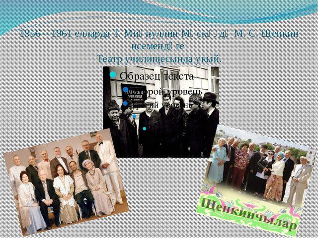 1956—1961 елларда Т. Миңнуллин Мәскәүдә М. С. Щепкин исемендәге Театр училище...