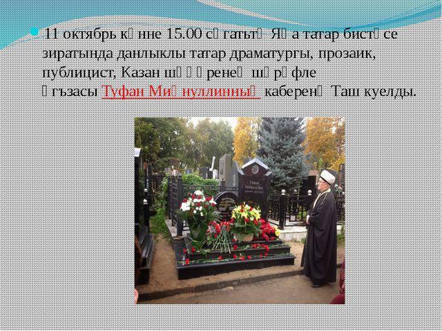 11 октябрь көнне 15.00 сәгатьтә Яңа татар бистәсе зиратында данлыклы татар др...