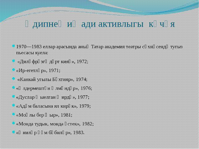 Әдипнең иҗади активлыгы көчәя 1970—1983 еллар арасында аның Татар академия те...
