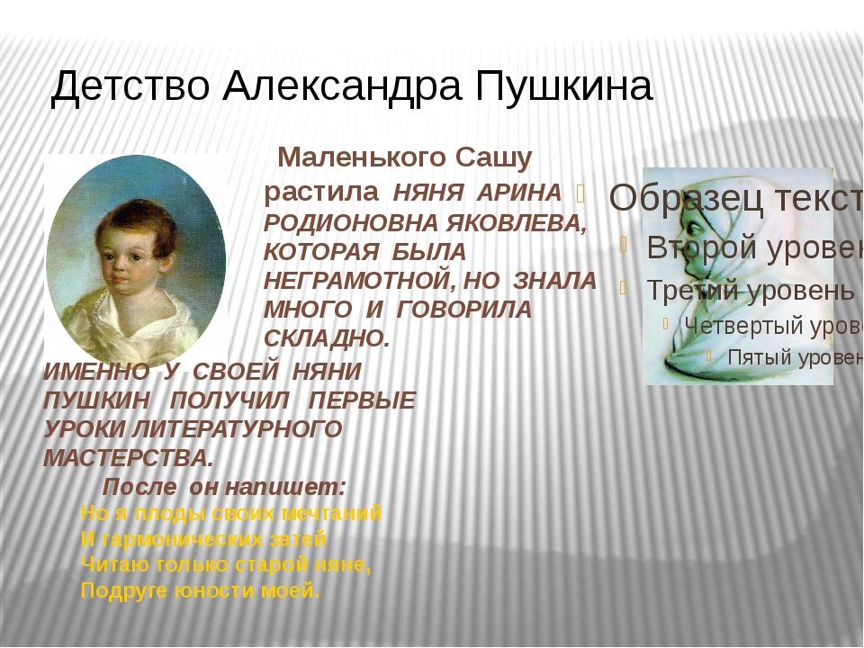 Детство Александра Пушкина Маленького Сашу растила НЯНЯ АРИНА РОДИОНОВНА ЯКОВ...