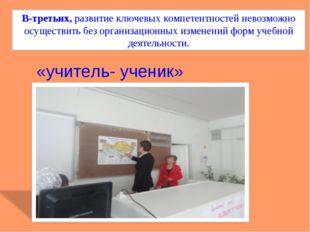 В-третьих, развитие ключевых компетентностей невозможно осуществить без орган