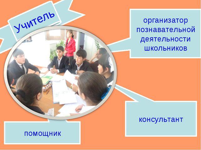 организатор познавательной деятельности школьников помощник консультант Учитель