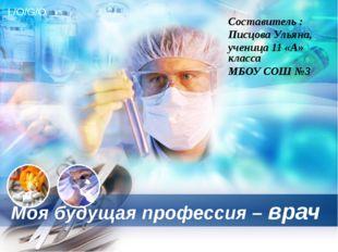 Моя будущая профессия – врач Составитель : Писцова Ульяна, ученица 11 «А» кла