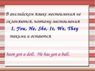 В английском языке местоимения не склоняются, поэтому местоимения I, You, He