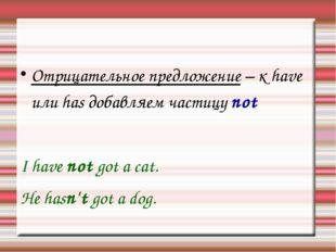 Отрицательное предложение – к have или has добавляем частицу not I have not g