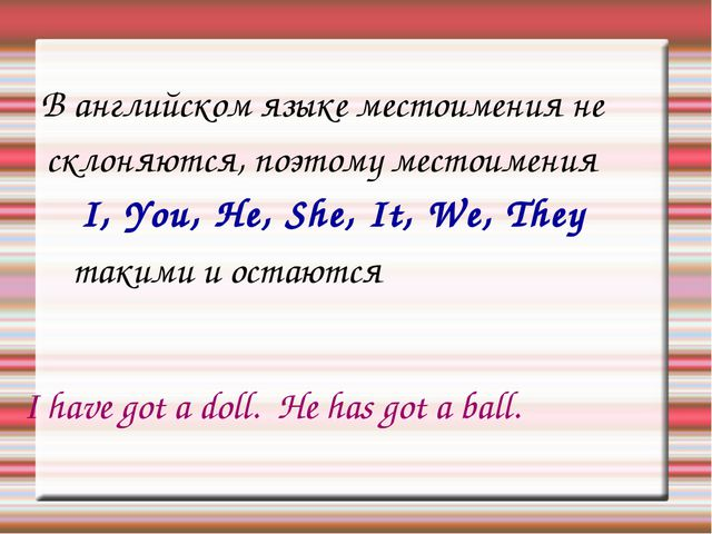 В английском языке местоимения не склоняются, поэтому местоимения I, You, He...