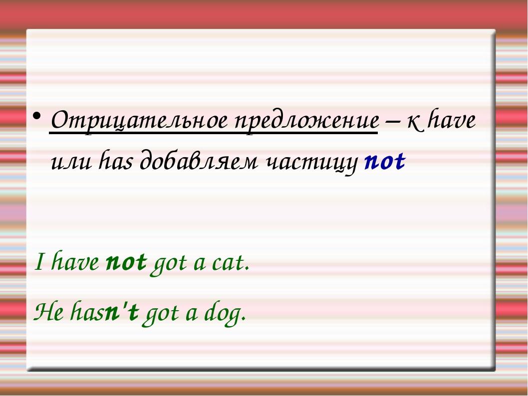 Отрицательное предложение – к have или has добавляем частицу not I have not g...