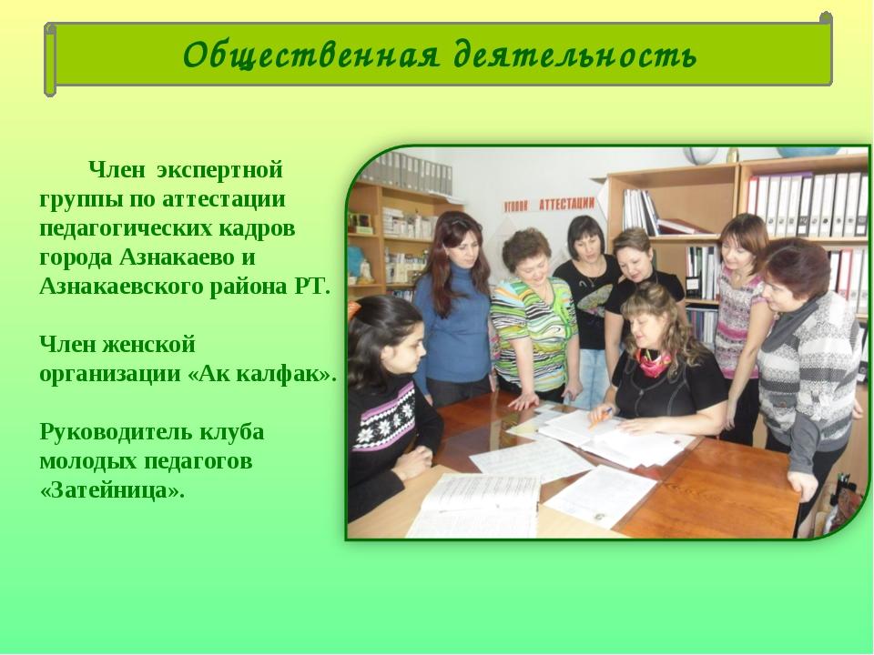 Член экспертной группы по аттестации педагогических кадров города Азнакаево...