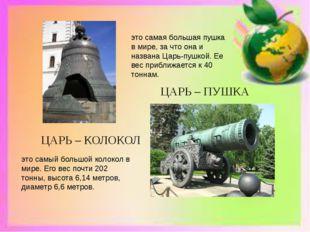 ЦАРЬ – КОЛОКОЛ ЦАРЬ – ПУШКА это самый большой колокол в мире. Его вес почти