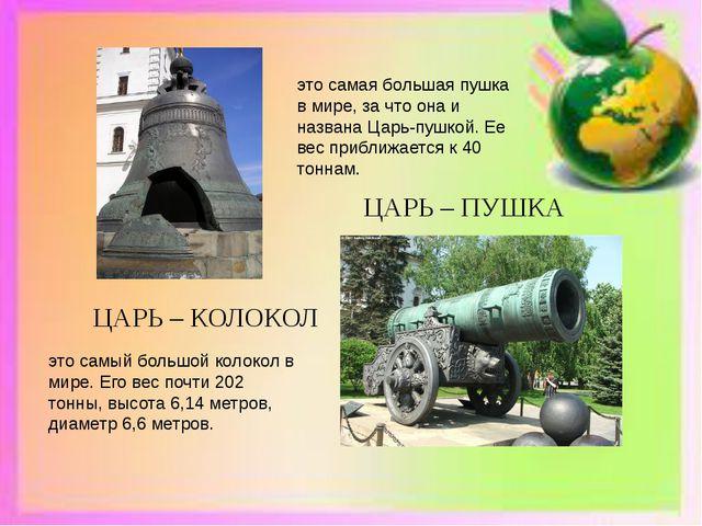 ЦАРЬ – КОЛОКОЛ ЦАРЬ – ПУШКА это самый большой колокол в мире. Его вес почти...