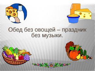 Обед без овощей – праздник без музыки.