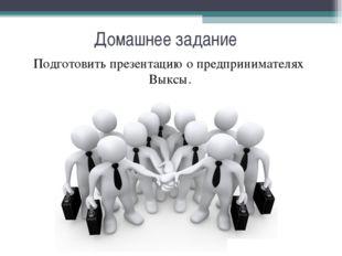 Подготовить презентацию о предпринимателях Выксы.   Подготовить презентацию