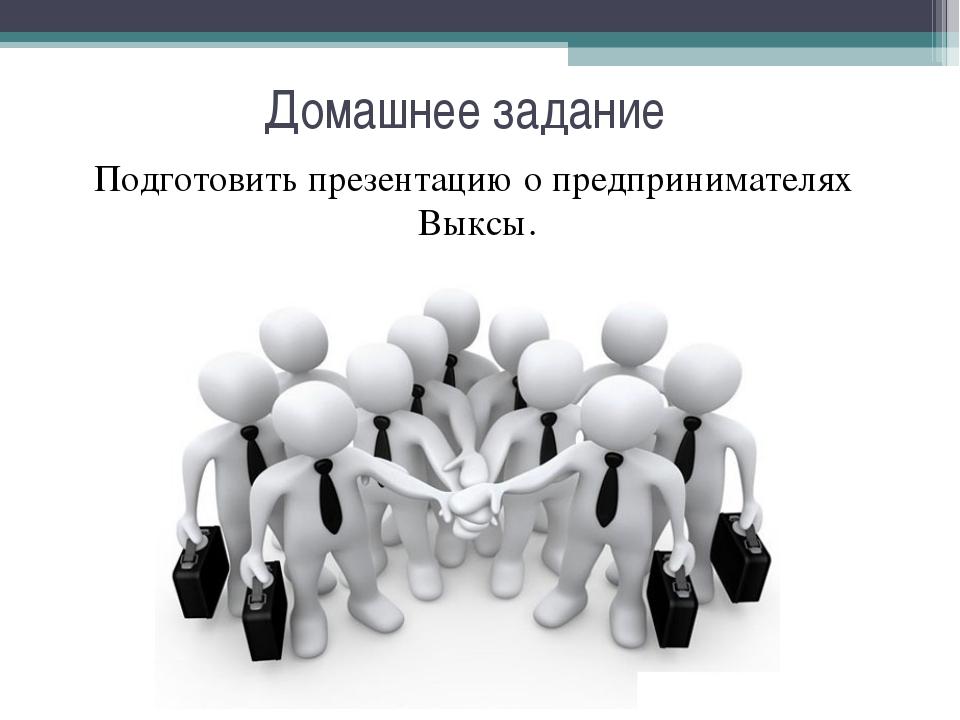 Подготовить презентацию о предпринимателях Выксы.   Подготовить презентацию...