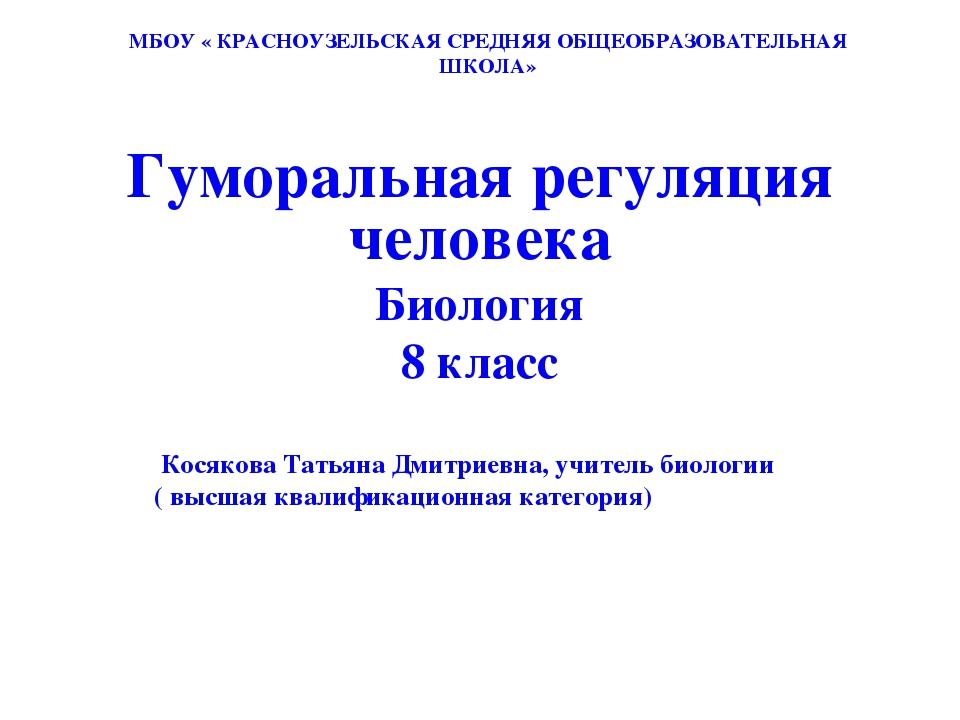 МБОУ « КРАСНОУЗЕЛЬСКАЯ СРЕДНЯЯ ОБЩЕОБРАЗОВАТЕЛЬНАЯ ШКОЛА» Гуморальная регуляц...