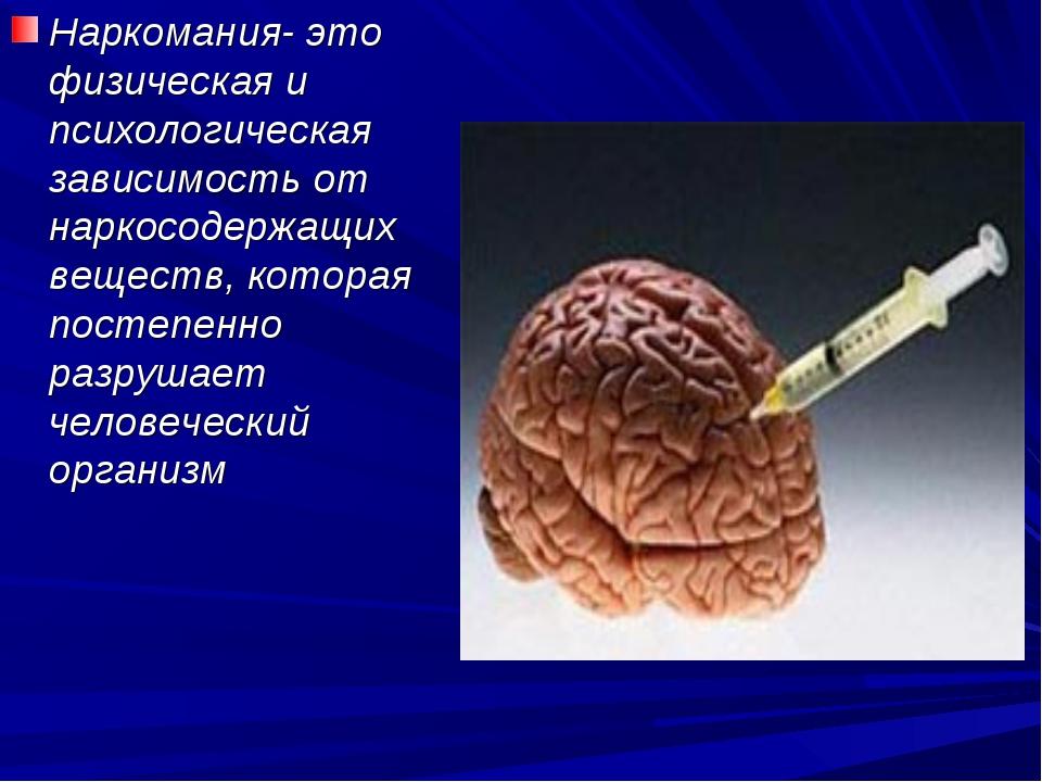 Наркомания- это физическая и психологическая зависимость от наркосодержащих в...