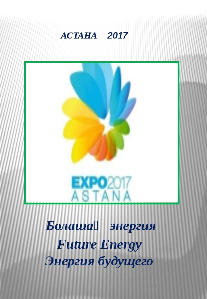 АСТАНА 2017 Болашақ энергия Future Energy Энергия будущего