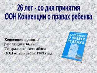 Конвенция принята резолюцией 44/25 Генеральной Ассамблеи ООН от 20 ноября 198