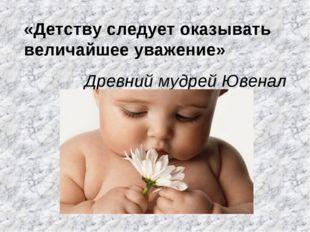 «Детству следует оказывать величайшее уважение» Древний мудрей Ювенал