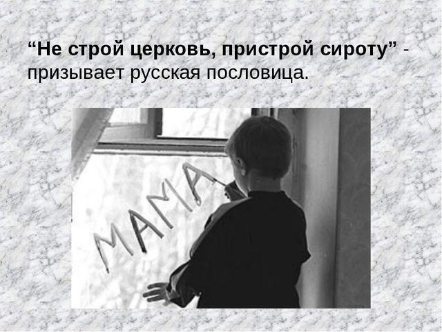 """""""Не строй церковь, пристрой сироту"""" - призывает русская пословица."""