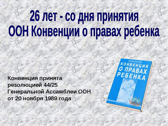Конвенция принята резолюцией 44/25 Генеральной Ассамблеи ООН от 20 ноября 198...