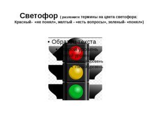 Светофор ( разложите термины на цвета светофора: Красный- «не понял», желтый