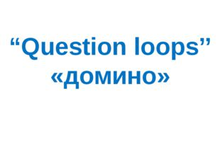 """Question loops'' «домино»"