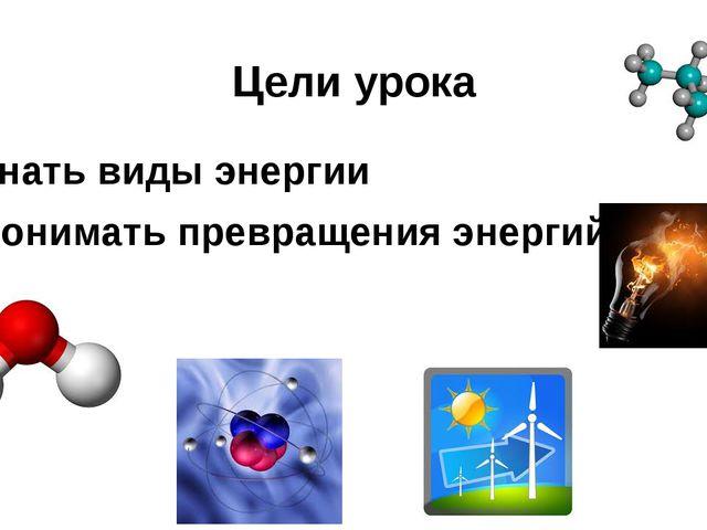 Цели урока Знать виды энергии Понимать превращения энергий