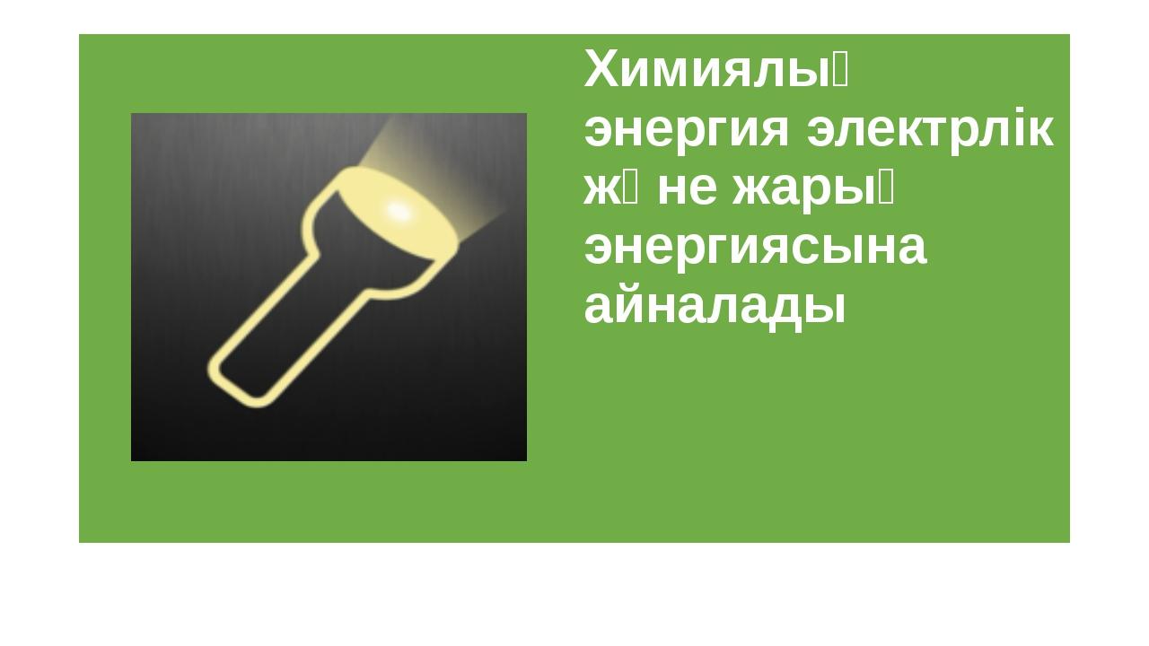 Химиялық энергия электрлік және жарық энергиясына айналады