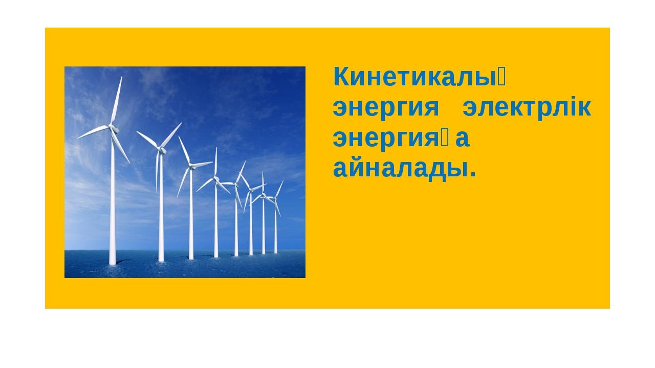 Кинетикалық энергия электрлік энергияға айналады.