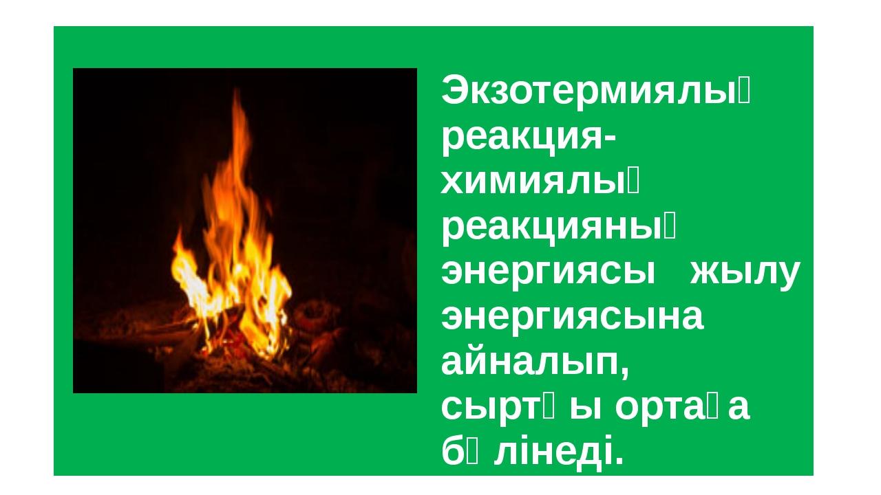 Экзотермиялық реакция-химиялық реакцияның энергиясы жылу энергиясына айналып...