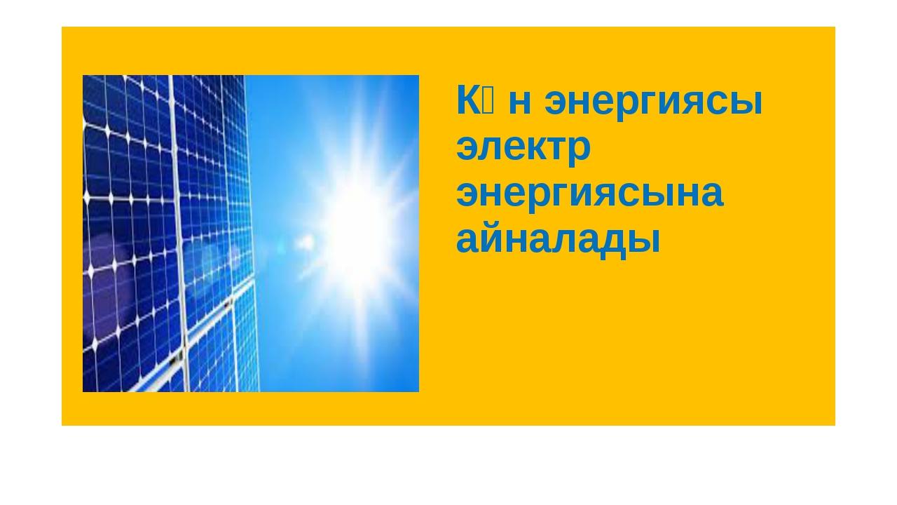 Күн энергиясы электр энергиясына айналады