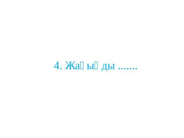 4. Жағыңды .......