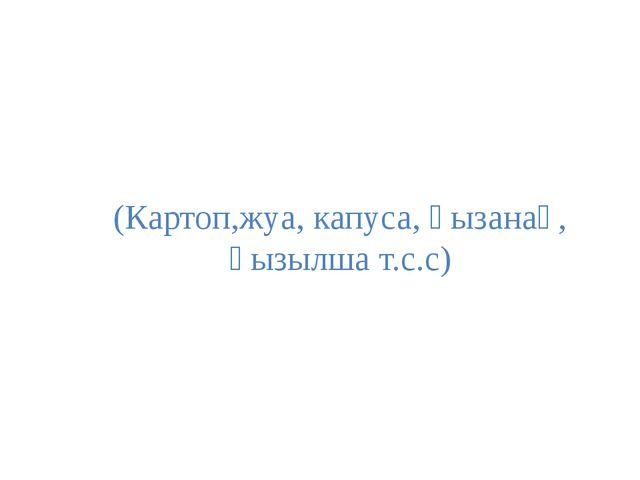 (Картоп,жуа, капуса, қызанақ, қызылша т.с.с)