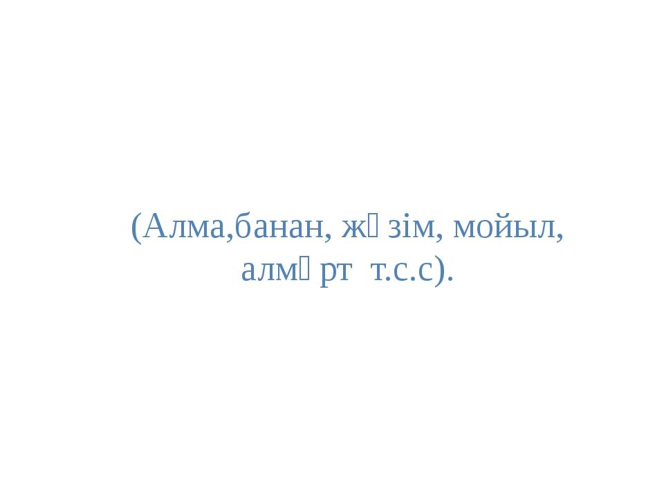 (Алма,банан, жүзім, мойыл, алмұрт т.с.с).