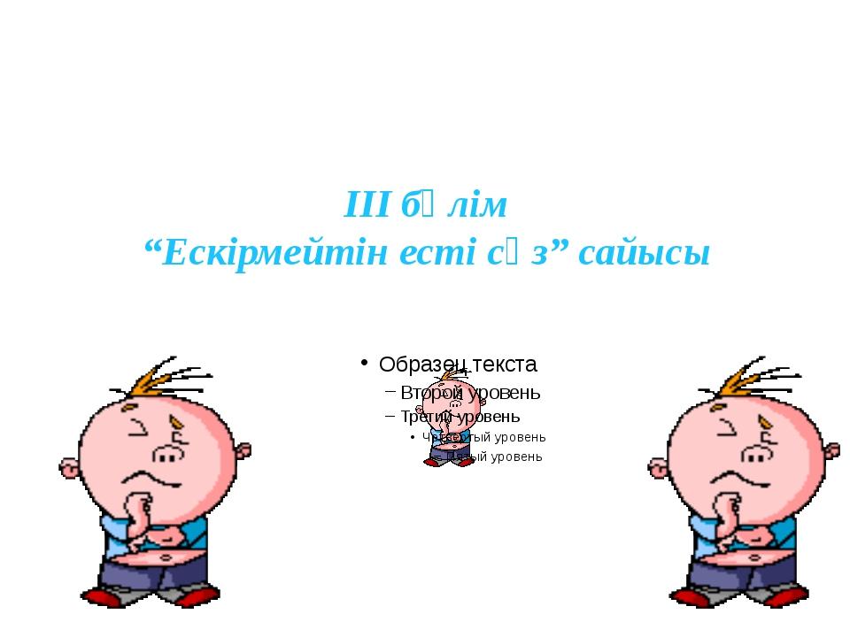 """III бөлім """"Ескірмейтін есті сөз"""" сайысы"""